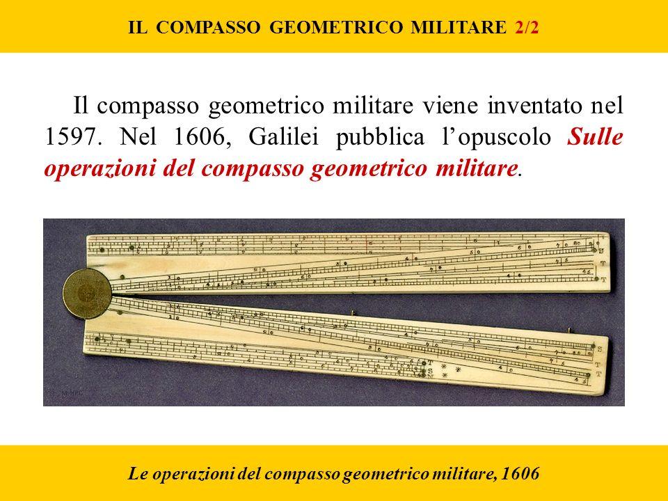 Le operazioni del compasso geometrico militare, 1606 IL COMPASSO GEOMETRICO MILITARE 2/2 Il compasso geometrico militare viene inventato nel 1597.