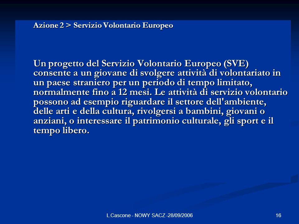 16L.Cascone - NOWY SACZ -28/09/2006 Azione 2 > Servizio Volontario Europeo Un progetto del Servizio Volontario Europeo (SVE) consente a un giovane di svolgere attività di volontariato in un paese straniero per un periodo di tempo limitato, normalmente fino a 12 mesi.