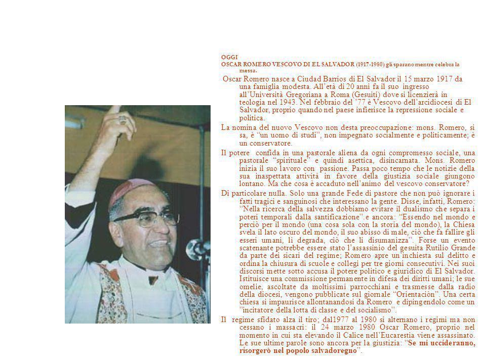 OGGI OSCAR ROMERO VESCOVO DI EL SALVADOR (1917-1980) gli sparano mentre celebra la messa. Oscar Romero nasce a Ciudad Barrios di El Salvador il 15 mar