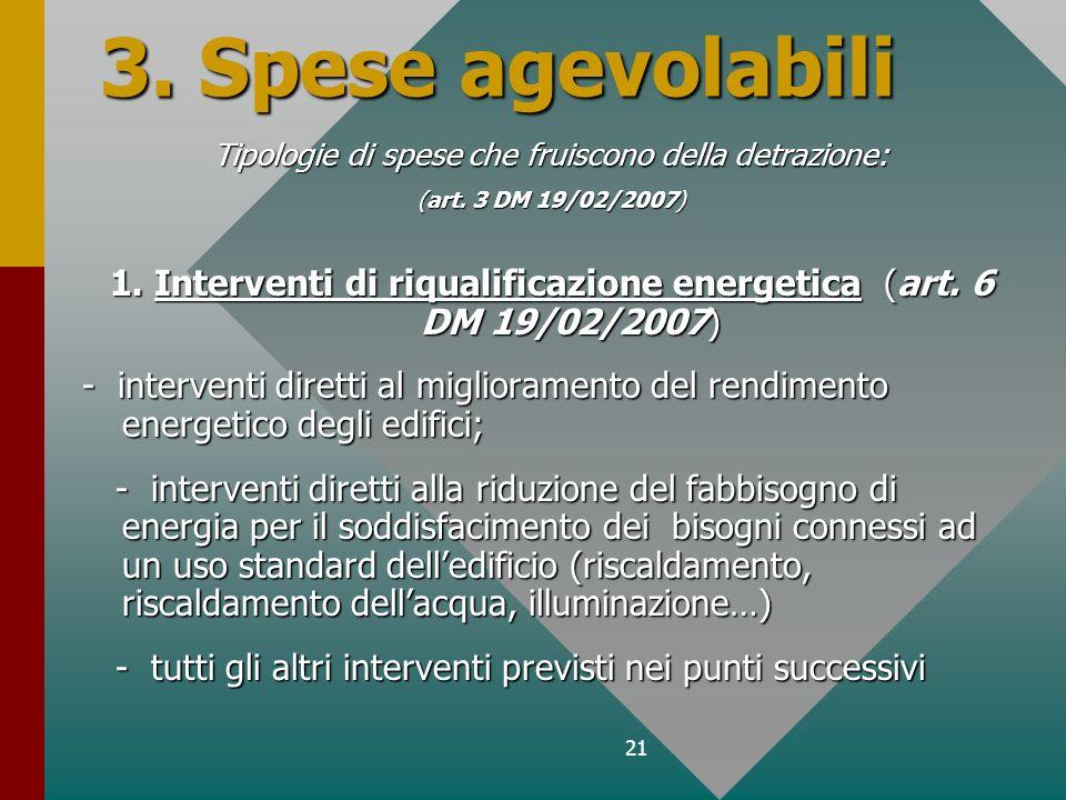 21 3. Spese agevolabili Tipologie di spese che fruiscono della detrazione: (art. 3 DM 19/02/2007) 1. Interventi di riqualificazione energetica (art. 6