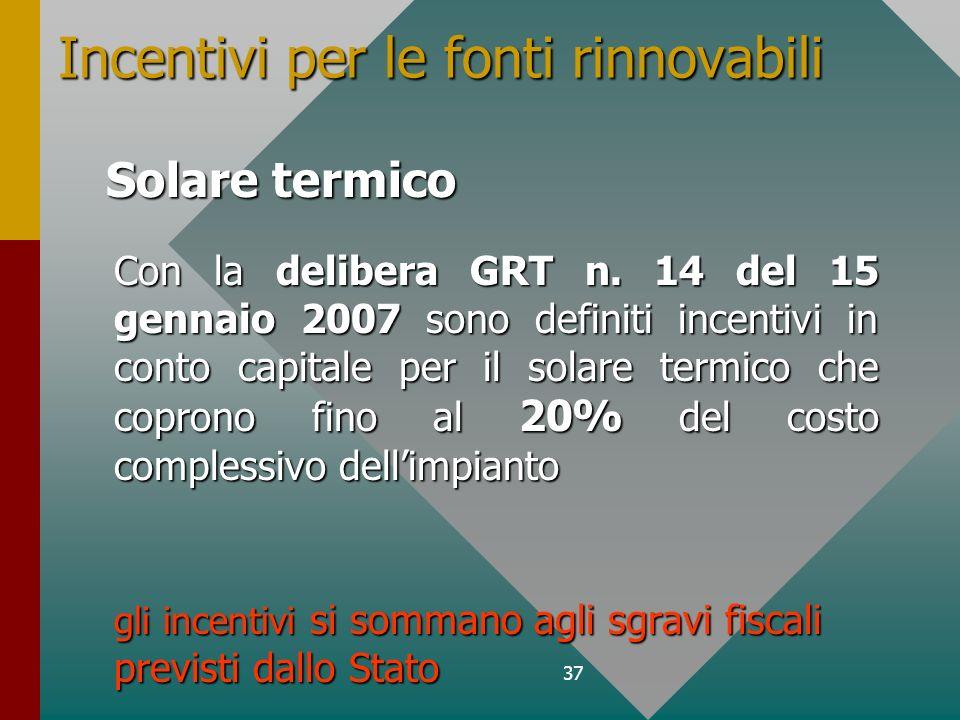 37 Incentivi per le fonti rinnovabili Con la delibera GRT n. 14 del 15 gennaio 2007 sono definiti incentivi in conto capitale per il solare termico ch