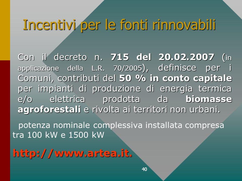 40 Incentivi per le fonti rinnovabili Con il decreto n. 715 del 20.02.2007 ( in applicazione della L.R. 70/2005 ), definisce per i Comuni, contributi