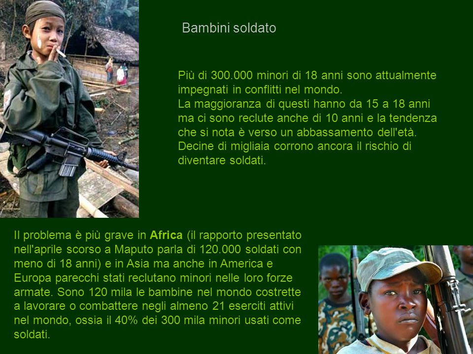Bambini soldato Più di 300.000 minori di 18 anni sono attualmente impegnati in conflitti nel mondo.