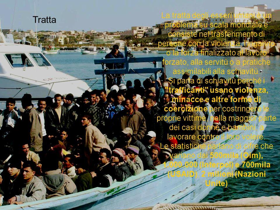 Tratta La tratta degli esseri umani è un problema su scala mondiale e consiste nel trasferimento di persone con la violenza, l inganno o la forza finalizzato al lavoro forzato, alla servitù o a pratiche assimilabili alla schiavitù.