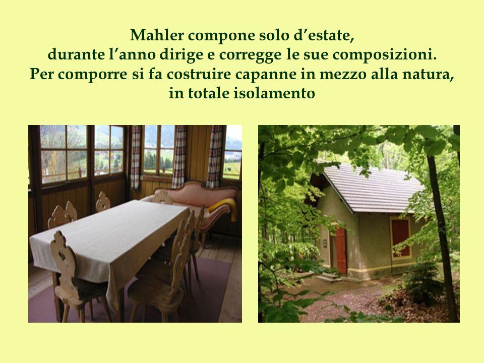 Mahler compone solo destate, durante lanno dirige e corregge le sue composizioni. Per comporre si fa costruire capanne in mezzo alla natura, in totale
