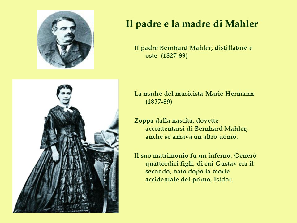 Il padre e la madre di Mahler Il padre Bernhard Mahler, distillatore e oste (1827-89) La madre del musicista Marie Hermann (1837-89) Zoppa dalla nasci