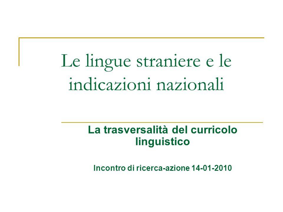 Le lingue straniere e le indicazioni nazionali La trasversalità del curricolo linguistico Incontro di ricerca-azione 14-01-2010
