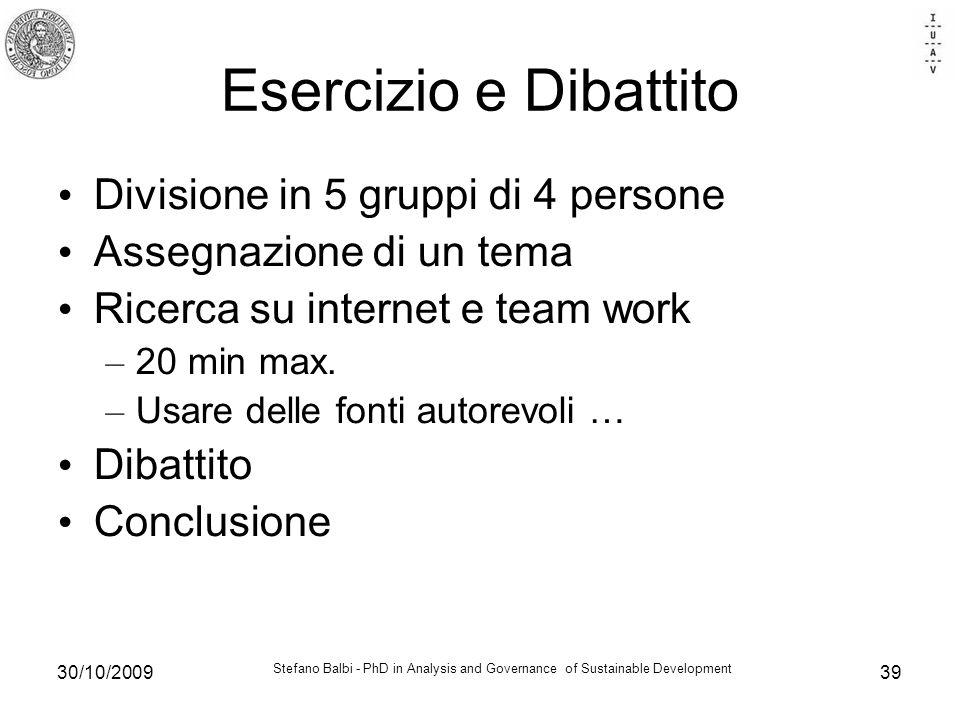 Stefano Balbi - PhD in Analysis and Governance of Sustainable Development 30/10/200939 Esercizio e Dibattito Divisione in 5 gruppi di 4 persone Assegn