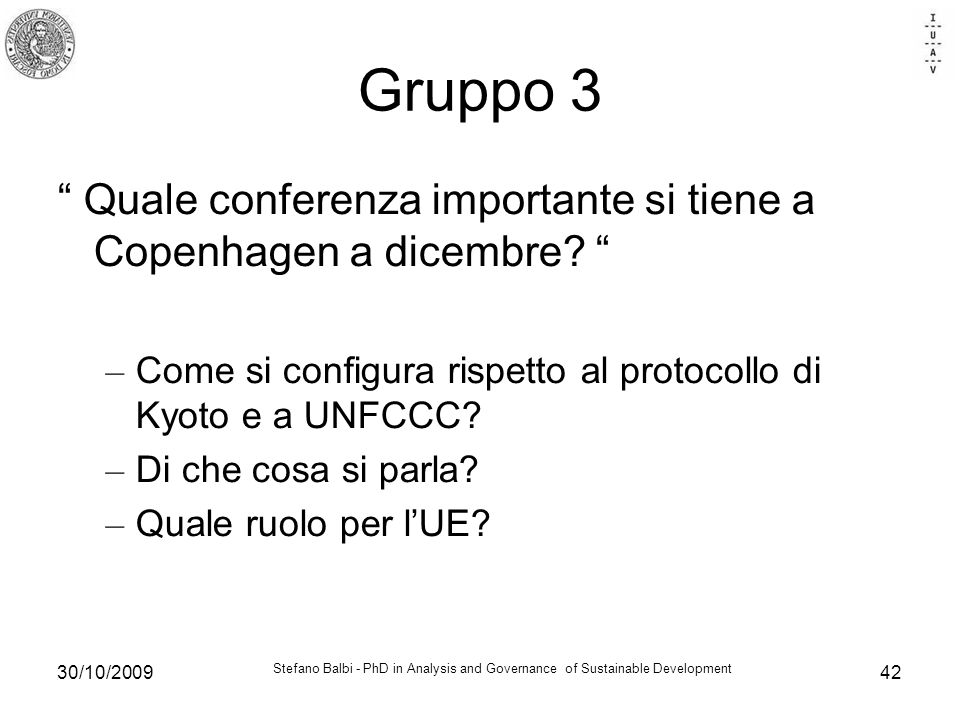 Stefano Balbi - PhD in Analysis and Governance of Sustainable Development 30/10/200942 Gruppo 3 Quale conferenza importante si tiene a Copenhagen a dicembre.