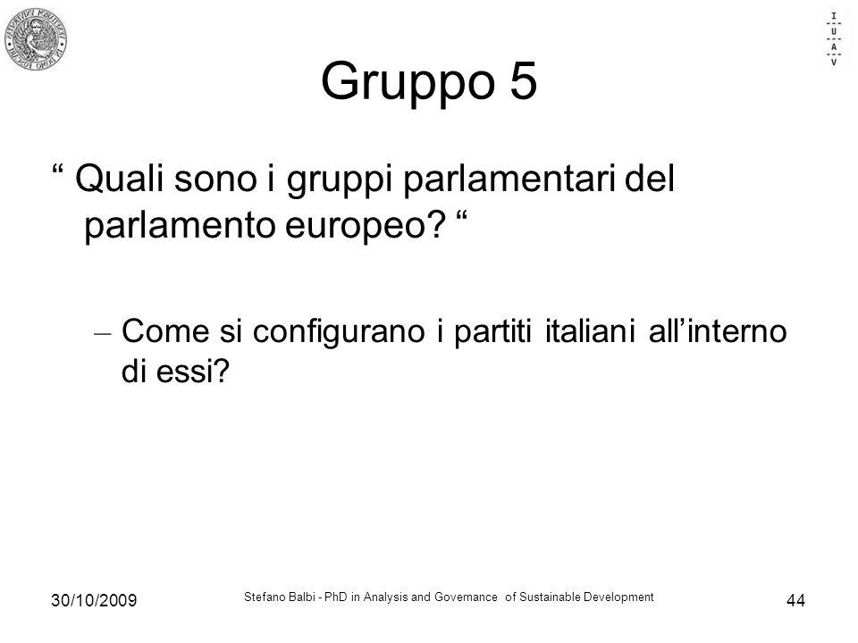 Stefano Balbi - PhD in Analysis and Governance of Sustainable Development 30/10/200944 Gruppo 5 Quali sono i gruppi parlamentari del parlamento europeo.