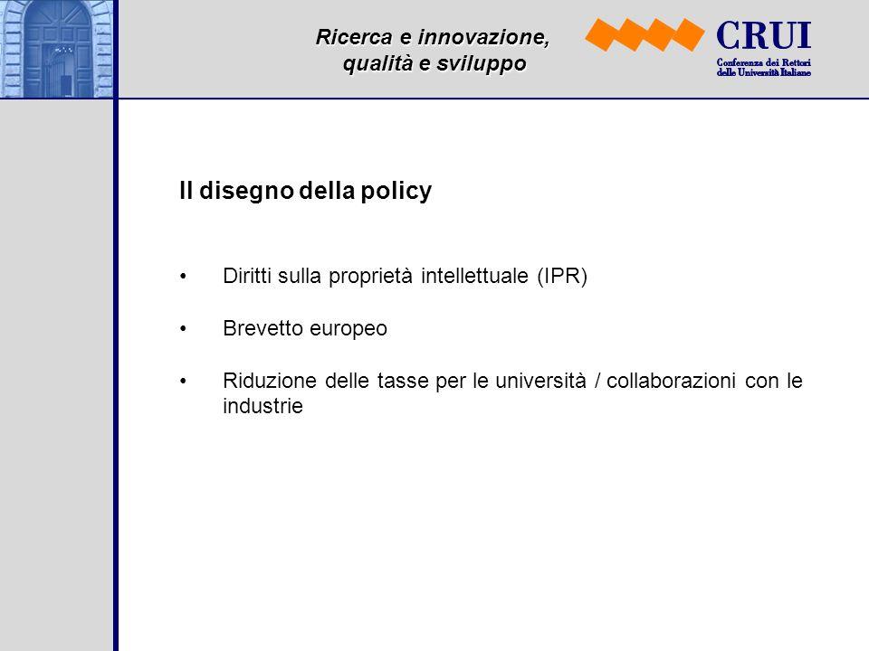 Ricerca e innovazione, qualità e sviluppo Il disegno della policy Diritti sulla proprietà intellettuale (IPR) Brevetto europeo Riduzione delle tasse per le università / collaborazioni con le industrie