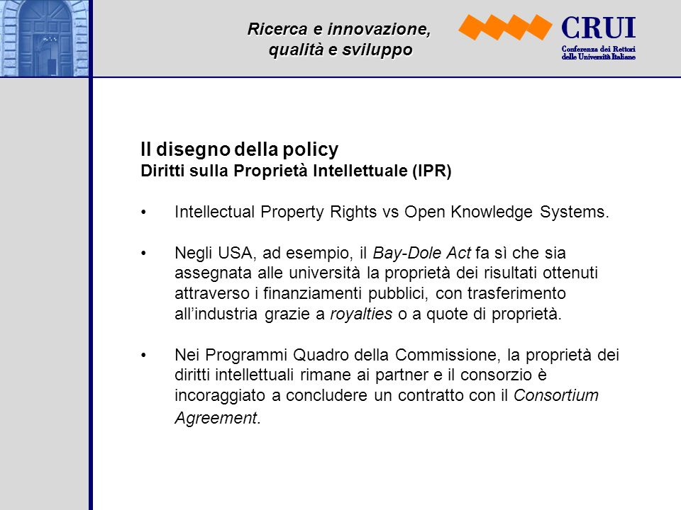 Ricerca e innovazione, qualità e sviluppo Il disegno della policy Diritti sulla Proprietà Intellettuale (IPR) Intellectual Property Rights vs Open Kno