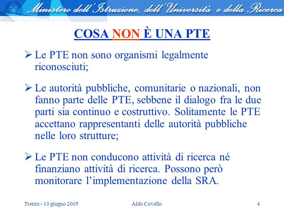 Trento - 10 giugno 2005Aldo Covello4 COSA NON È UNA PTE Le PTE non sono organismi legalmente riconosciuti; Le autorità pubbliche, comunitarie o nazionali, non fanno parte delle PTE, sebbene il dialogo fra le due parti sia continuo e costruttivo.