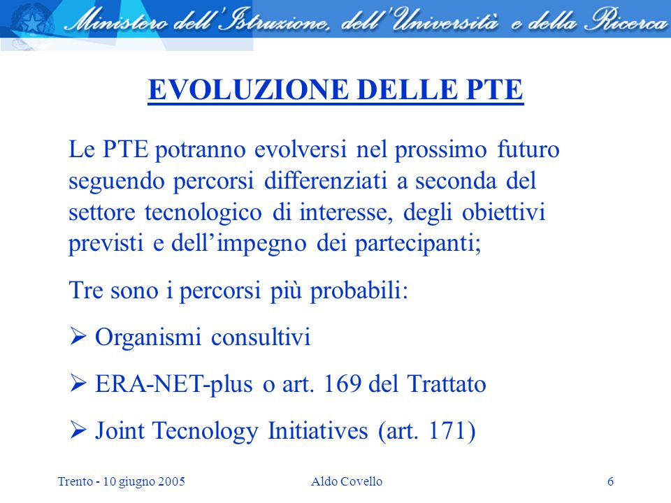 Trento - 10 giugno 2005Aldo Covello6 EVOLUZIONE DELLE PTE Le PTE potranno evolversi nel prossimo futuro seguendo percorsi differenziati a seconda del settore tecnologico di interesse, degli obiettivi previsti e dellimpegno dei partecipanti; Tre sono i percorsi più probabili: Organismi consultivi ERA-NET-plus o art.