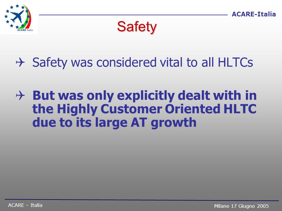 ACARE – Italia Milano 17 Giugno 2005 ACARE-Italia Safety Safety was considered vital to all HLTCs But was only explicitly dealt with in the Highly Cus