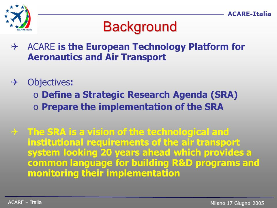 ACARE – Italia Milano 17 Giugno 2005 ACARE-Italia The Economic Benefit of Air Transport Air transport is a major contributor to the European economy: –3.1 million jobs (~1 million for direct impact only) –2.6% of the EU GDP (~ 1 % for direct impact only) –Considerable reliance of other sectors on ATS Air transport is one of the fastest growing sectors of the world economy Air transport is the key to globalization: –40% by value of the world trade is transported by air