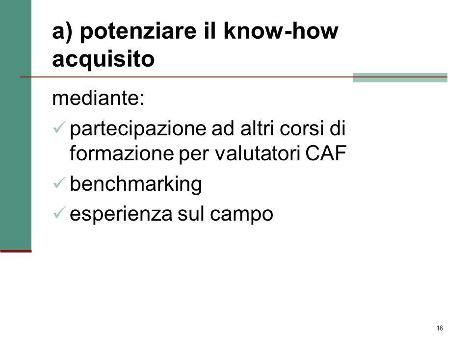 16 a) potenziare il know-how acquisito mediante: partecipazione ad altri corsi di formazione per valutatori CAF benchmarking esperienza sul campo