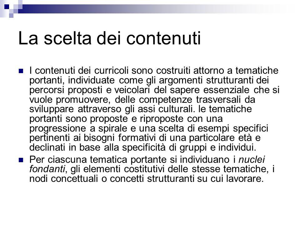 La scelta dei contenuti I contenuti dei curricoli sono costruiti attorno a tematiche portanti, individuate come gli argomenti strutturanti dei percors