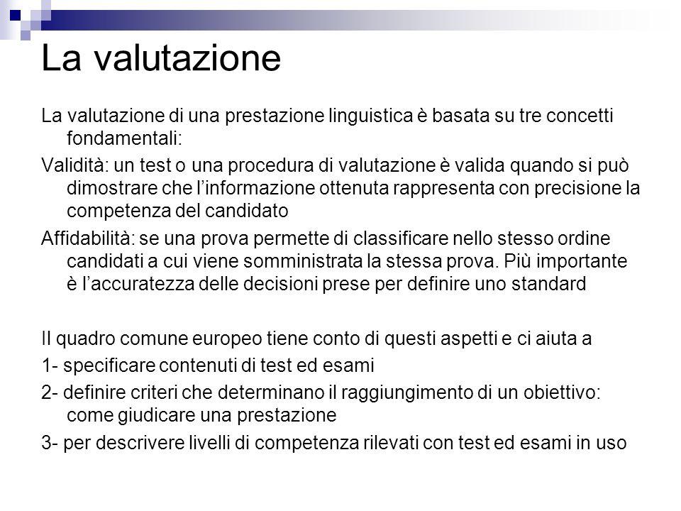 La valutazione La valutazione di una prestazione linguistica è basata su tre concetti fondamentali: Validità: un test o una procedura di valutazione è