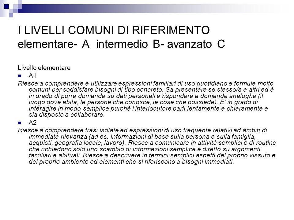 I LIVELLI COMUNI DI RIFERIMENTO elementare- A intermedio B- avanzato C Livello elementare A1 Riesce a comprendere e utilizzare espressioni familiari d