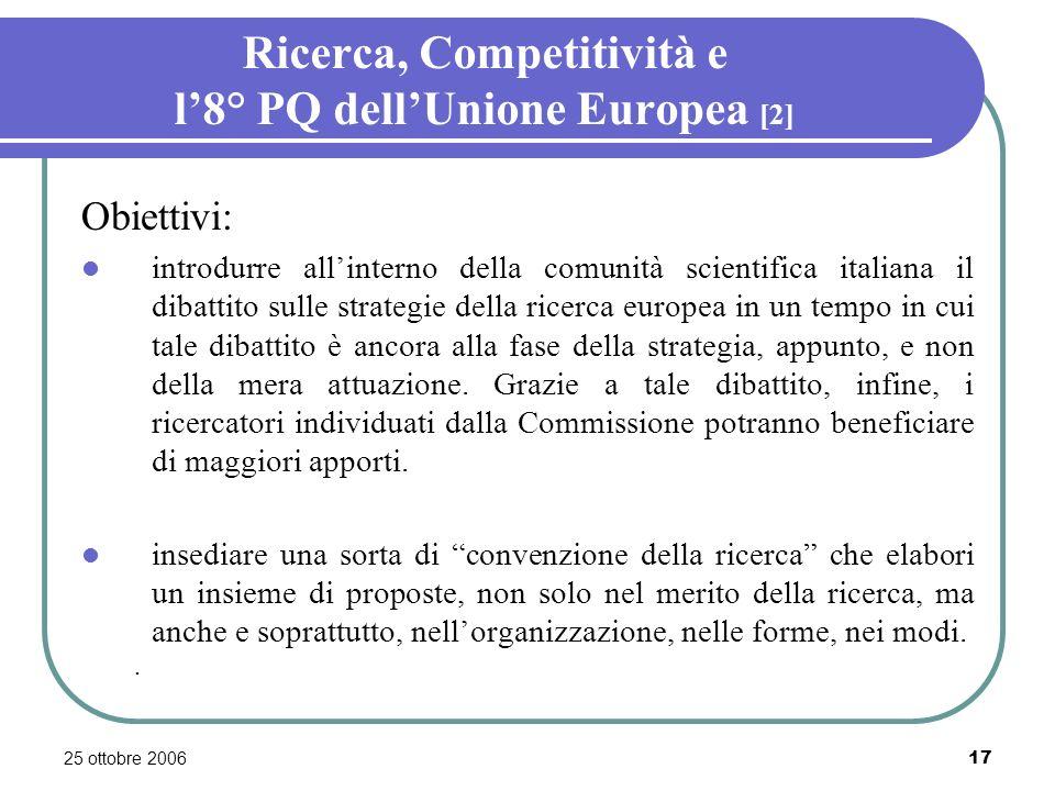 25 ottobre 200617 Ricerca, Competitività e l8° PQ dellUnione Europea [2] Obiettivi: introdurre allinterno della comunità scientifica italiana il dibattito sulle strategie della ricerca europea in un tempo in cui tale dibattito è ancora alla fase della strategia, appunto, e non della mera attuazione.