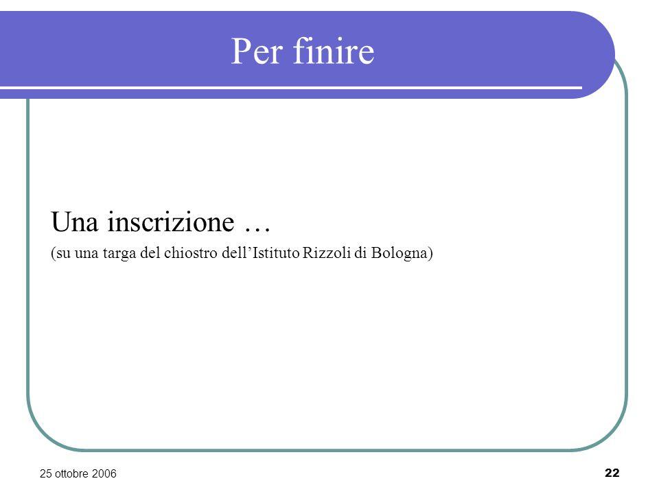 25 ottobre 200622 Per finire Una inscrizione … (su una targa del chiostro dellIstituto Rizzoli di Bologna)
