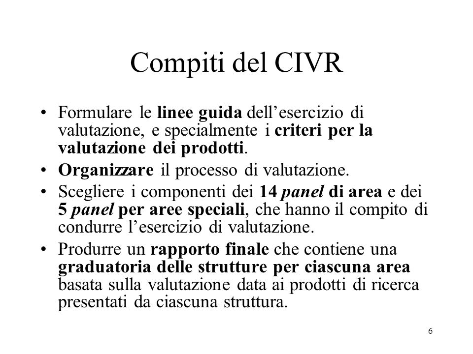 6 Compiti del CIVR Formulare le linee guida dellesercizio di valutazione, e specialmente i criteri per la valutazione dei prodotti. Organizzare il pro