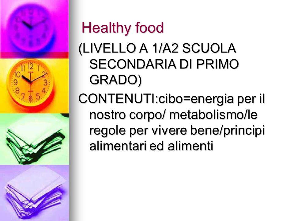 Healthy food (LIVELLO A 1/A2 SCUOLA SECONDARIA DI PRIMO GRADO) CONTENUTI:cibo=energia per il nostro corpo/ metabolismo/le regole per vivere bene/princ