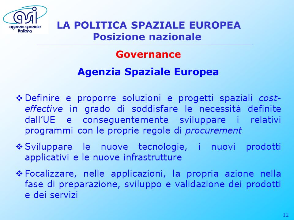 12 LA POLITICA SPAZIALE EUROPEA Posizione nazionale Governance Agenzia Spaziale Europea Definire e proporre soluzioni e progetti spaziali cost- effect
