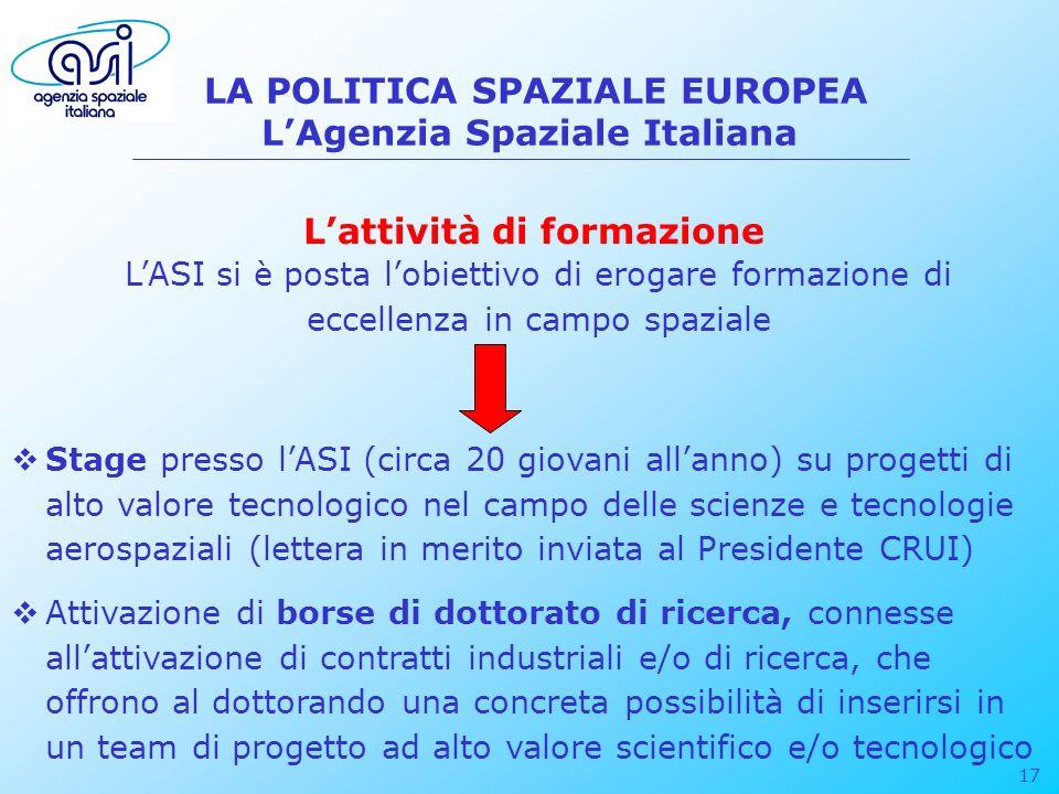 17 LA POLITICA SPAZIALE EUROPEA LAgenzia Spaziale Italiana LASI si è posta lobiettivo di erogare formazione di eccellenza in campo spaziale Lattività