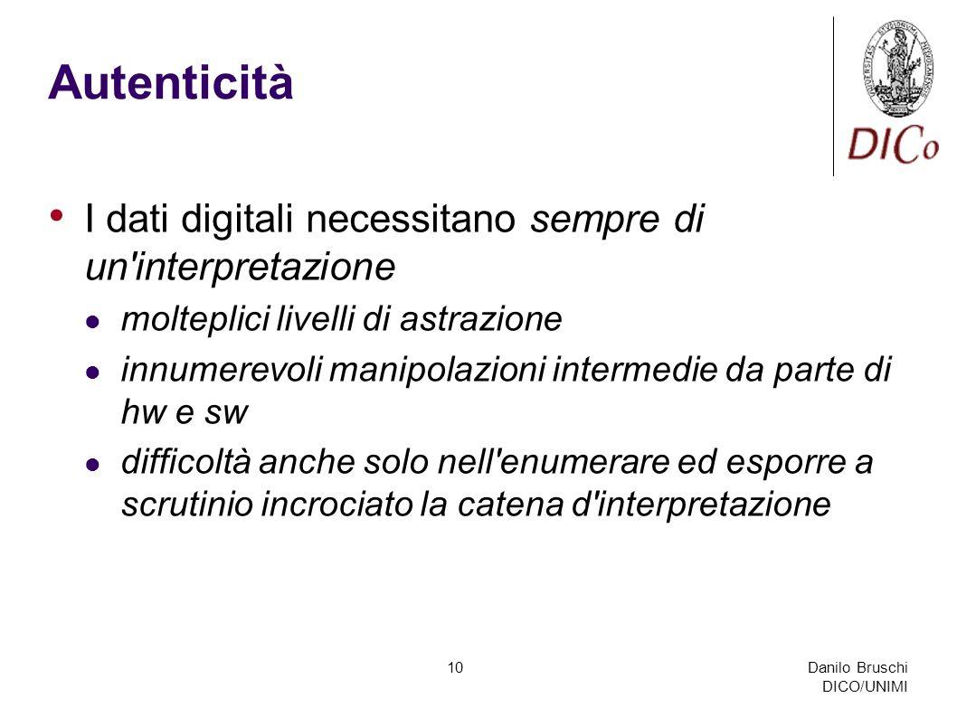 Danilo Bruschi DICO/UNIMI 10 Autenticità I dati digitali necessitano sempre di un interpretazione molteplici livelli di astrazione innumerevoli manipolazioni intermedie da parte di hw e sw difficoltà anche solo nell enumerare ed esporre a scrutinio incrociato la catena d interpretazione
