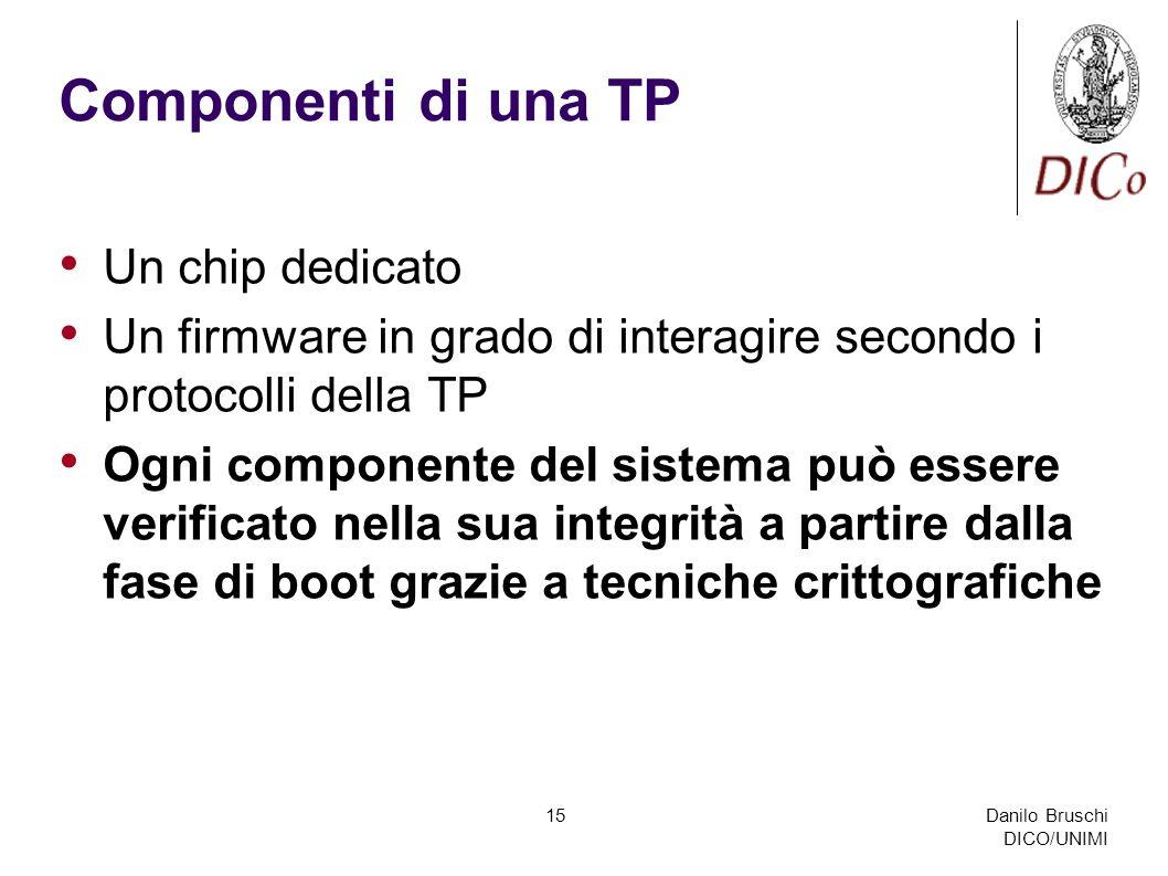 Danilo Bruschi DICO/UNIMI 15 Componenti di una TP Un chip dedicato Un firmware in grado di interagire secondo i protocolli della TP Ogni componente del sistema può essere verificato nella sua integrità a partire dalla fase di boot grazie a tecniche crittografiche