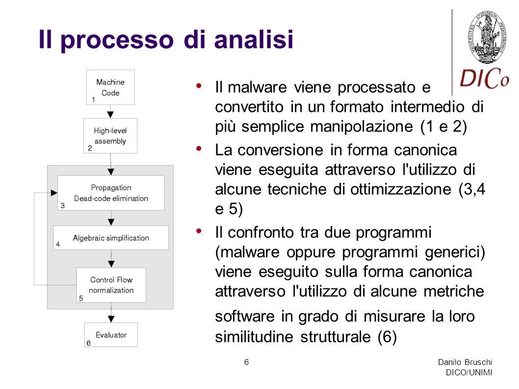 Danilo Bruschi DICO/UNIMI 6 Il processo di analisi Il malware viene processato e convertito in un formato intermedio di più semplice manipolazione (1 e 2) La conversione in forma canonica viene eseguita attraverso l utilizzo di alcune tecniche di ottimizzazione (3,4 e 5) Il confronto tra due programmi (malware oppure programmi generici) viene eseguito sulla forma canonica attraverso l utilizzo di alcune metriche software in grado di misurare la loro similitudine strutturale (6)