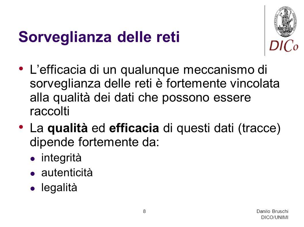 Danilo Bruschi DICO/UNIMI 8 Sorveglianza delle reti Lefficacia di un qualunque meccanismo di sorveglianza delle reti è fortemente vincolata alla qualità dei dati che possono essere raccolti La qualità ed efficacia di questi dati (tracce) dipende fortemente da: integrità autenticità legalità