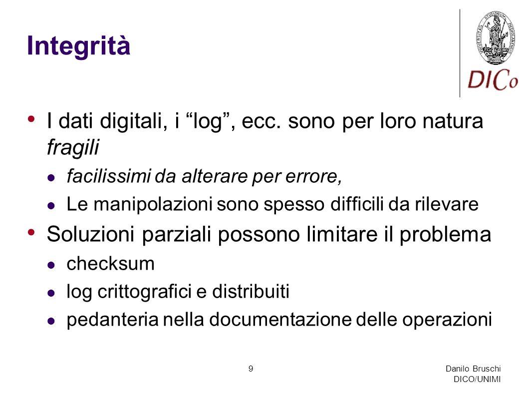 Danilo Bruschi DICO/UNIMI 9 Integrità I dati digitali, i log, ecc. sono per loro natura fragili facilissimi da alterare per errore, Le manipolazioni s