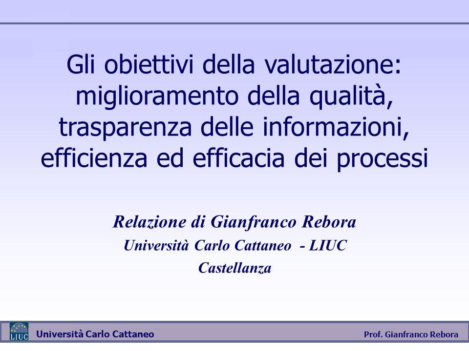 Prof. Gianfranco Rebora Università Carlo Cattaneo Gli obiettivi della valutazione: miglioramento della qualità, trasparenza delle informazioni, effici