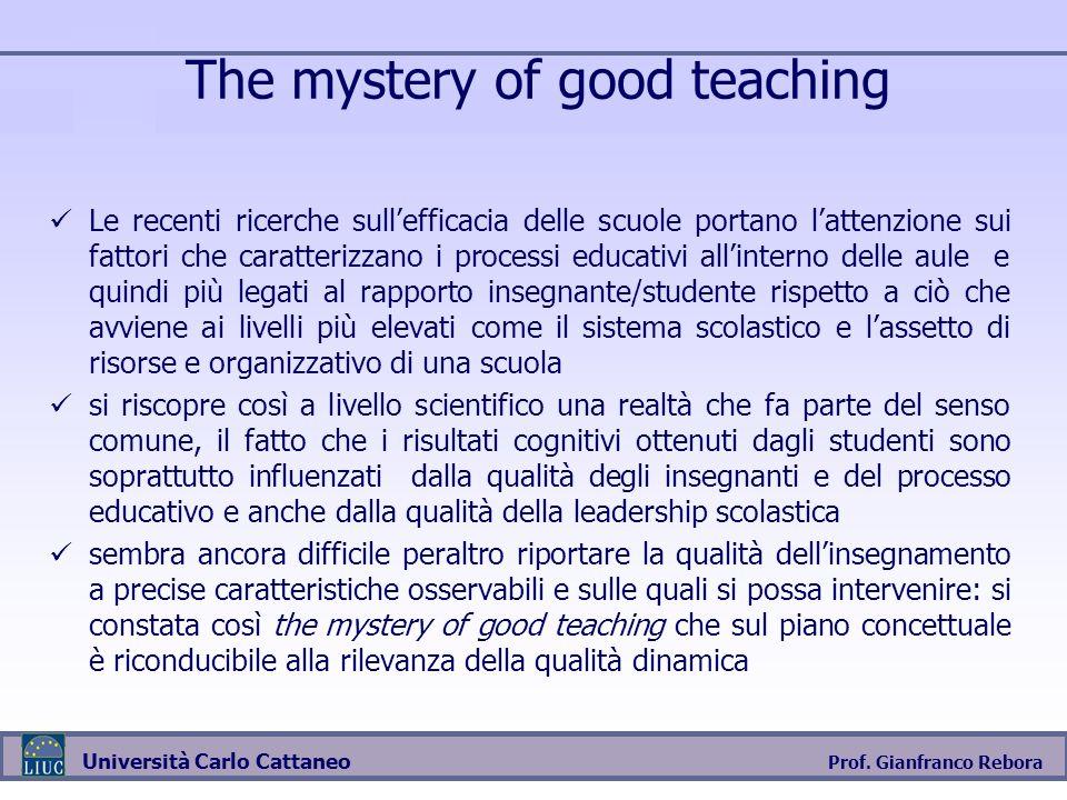 Prof. Gianfranco Rebora Università Carlo Cattaneo The mystery of good teaching Le recenti ricerche sullefficacia delle scuole portano lattenzione sui