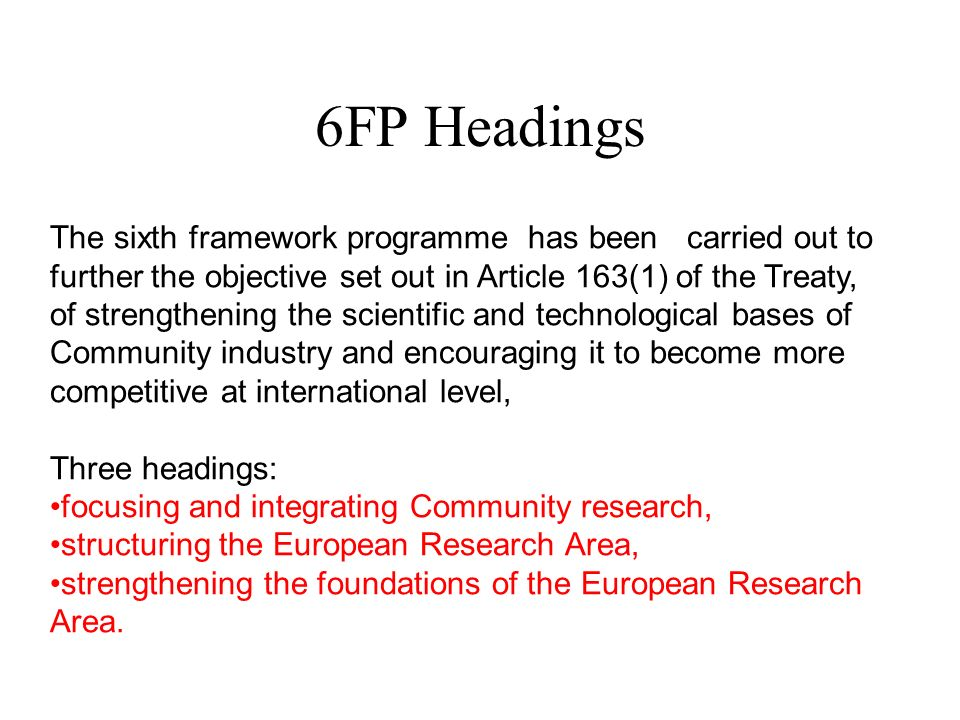 6FP Headings The sixth framework programme has been carried out to further the objective set out in Article 163(1) of the Treaty, of strengthening the scientific and technological bases of Community industry and encouraging it to become more competitive at international level, Three headings: focusing and integrating Community research, structuring the European Research Area, strengthening the foundations of the European Research Area.
