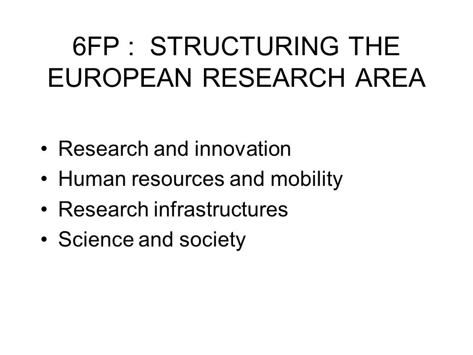 6FP : STRUCTURING THE EUROPEAN RESEARCH AREA Research and innovation Human resources and mobility Research infrastructures Science and society