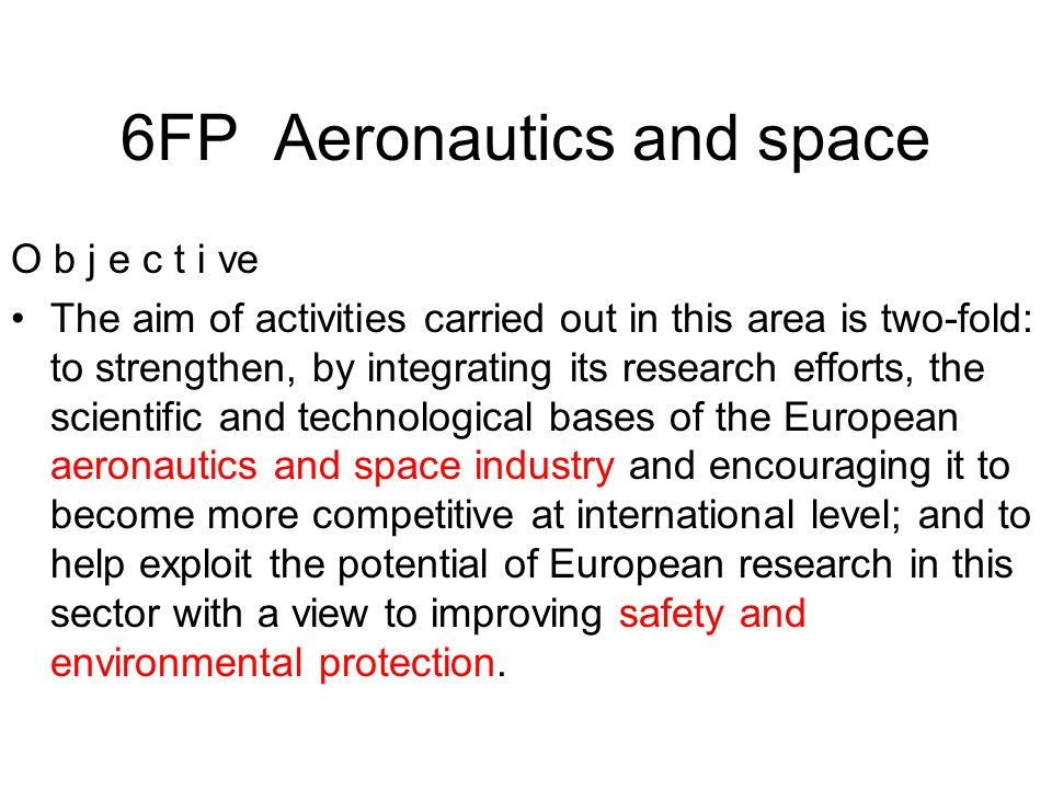 6FP Aeronautics and space O b j e c t i ve The aim of activities carried out in this area is two-fold: to strengthen, by integrating its research efforts, the scientific and technological bases of the European aeronautics and space industry and encouraging it to become more competitive at international level; and to help exploit the potential of European research in this sector with a view to improving safety and environmental protection.