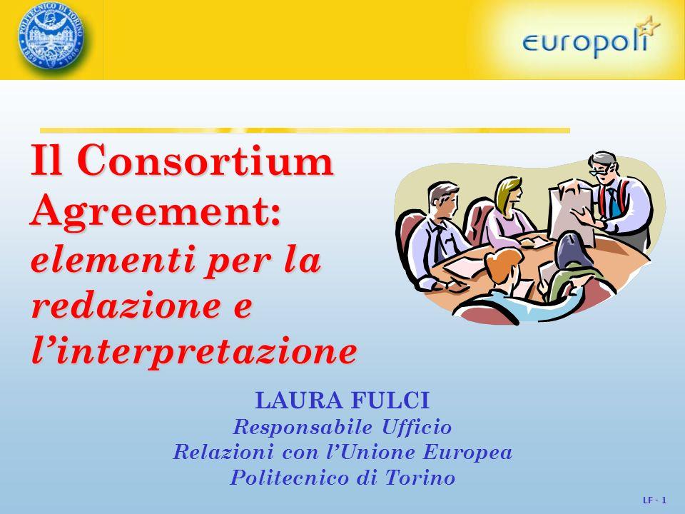 LF - 1 Il Consortium Agreement: elementi per la redazione e linterpretazione LAURA FULCI Responsabile Ufficio Relazioni con lUnione Europea Politecnic