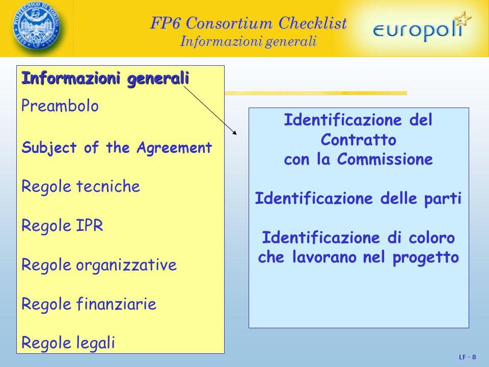 LF - 9 FP6 Consortium Checklist Preamobolo FP6 Consortium Checklist Preamobolo Informazioni generaliPreambolo Subject of the Agreement Regole tecniche Regole IPR Regole organizzative Regole finanziarie Regole legali Spiega il contesto: le ragioni strategiche della cooperazione tra i partner e sintesi delle trattative E la specifica degli obblighi e dei diritti sui contenuti del Contratto: definizioni dei termini utilizzati finalità responsabilità dei contraenti
