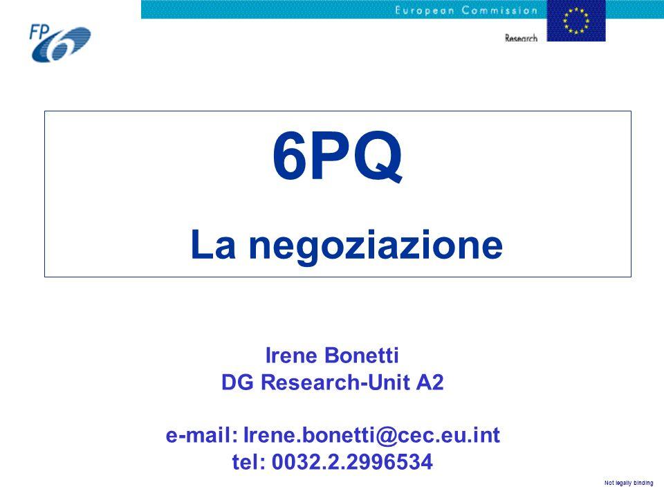 Not legally binding 6PQ La negoziazione Irene Bonetti DG Research-Unit A2 e-mail: Irene.bonetti@cec.eu.int tel: 0032.2.2996534