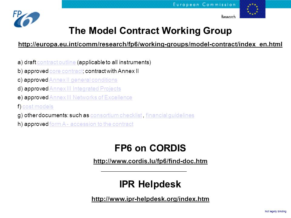 Not legally binding The Model Contract Working Group http://europa.eu.int/comm/research/fp6/working-groups/model-contract/index_en.html a) draft contract outline (applicable to all instruments)contract outline b) approved core contract; contract with Annex IIcore contract c) approved Annex II general conditionsAnnex II general conditions d) approved Annex III Integrated ProjectsAnnex III Integrated Projects e) approved Annex III Networks of ExcellenceAnnex III Networks of Excellence f) cost modelscost models g) other documents: such as consortium checklist, financial guidelinesconsortium checklistfinancial guidelines h) approved form A - accession to the contractform A - accession to the contract FP6 on CORDIS http://www.cordis.lu/fp6/find-doc.htm IPR Helpdesk http://www.ipr-helpdesk.org/index.htm