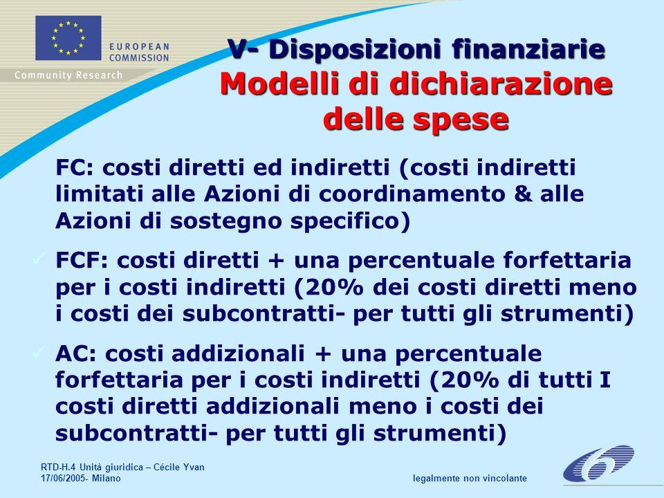 RTD-H.4 Unità giuridica – Cécile Yvan 17/06/2005- Milano legalmente non vincolante V- Disposizioni finanziarie Modelli di dichiarazione delle spese FC: costi diretti ed indiretti (costi indiretti limitati alle Azioni di coordinamento & alle Azioni di sostegno specifico) FCF: costi diretti + una percentuale forfettaria per i costi indiretti (20% dei costi diretti meno i costi dei subcontratti- per tutti gli strumenti) AC: costi addizionali + una percentuale forfettaria per i costi indiretti (20% di tutti I costi diretti addizionali meno i costi dei subcontratti- per tutti gli strumenti)