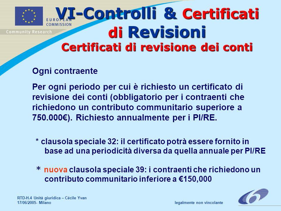 RTD-H.4 Unità giuridica – Cécile Yvan 17/06/2005- Milano legalmente non vincolante VI-Controlli & Certificati di Revisioni Certificati di revisione dei conti Ogni contraente Per ogni periodo per cui è richiesto un certificato di revisione dei conti (obbligatorio per i contraenti che richiedono un contributo communitario superiore a 750.000).