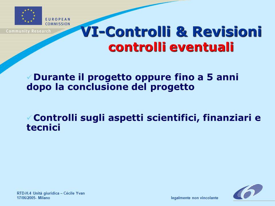RTD-H.4 Unità giuridica – Cécile Yvan 17/06/2005- Milano legalmente non vincolante Durante il progetto oppure fino a 5 anni dopo la conclusione del progetto Controlli sugli aspetti scientifici, finanziari e tecnici VI-Controlli & Revisioni controlli eventuali
