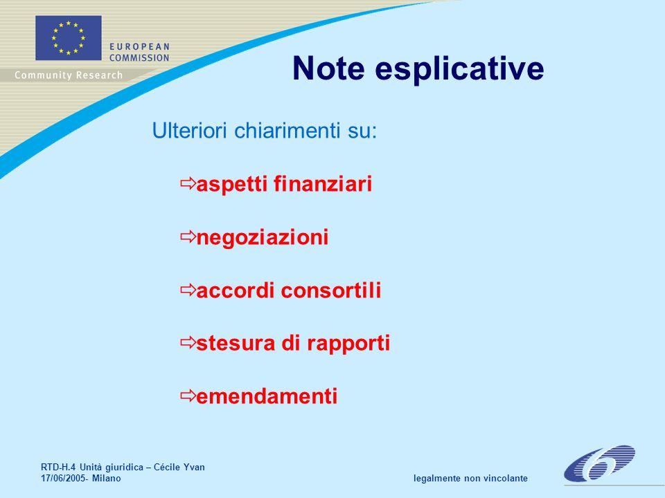 RTD-H.4 Unità giuridica – Cécile Yvan 17/06/2005- Milano legalmente non vincolante Note esplicative Ulteriori chiarimenti su: aspetti finanziari negoziazioni accordi consortili stesura di rapporti emendamenti