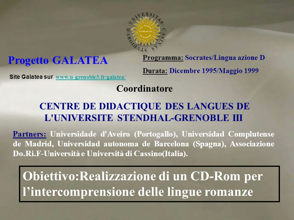 Programma: Socrates/Lingua azione D Durata: Dicembre 1995/Maggio 1999 Coordinatore CENTRE DE DIDACTIQUE DES LANGUES DE L UNIVERSITE STENDHAL-GRENOBLE III Progetto GALATEA Site Galatea sur www.u-grenoble3.fr/galatea/ www.u-grenoble3.fr/galatea/ Partners: Universidade d Aveiro (Portogallo), Universidad Complutense de Madrid, Universidad autonoma de Barcelona (Spagna), Associazione Do.Ri.F-Università e Università di Cassino(Italia).