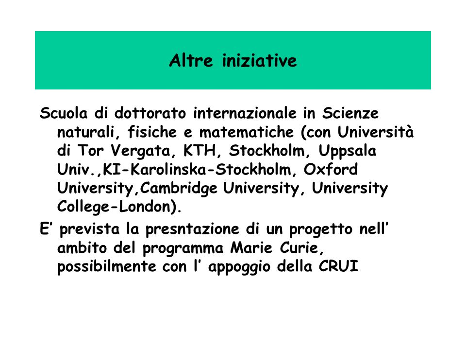 Altre iniziative Scuola di dottorato internazionale in Scienze naturali, fisiche e matematiche (con Università di Tor Vergata, KTH, Stockholm, Uppsala Univ.,KI-Karolinska-Stockholm, Oxford University,Cambridge University, University College-London).